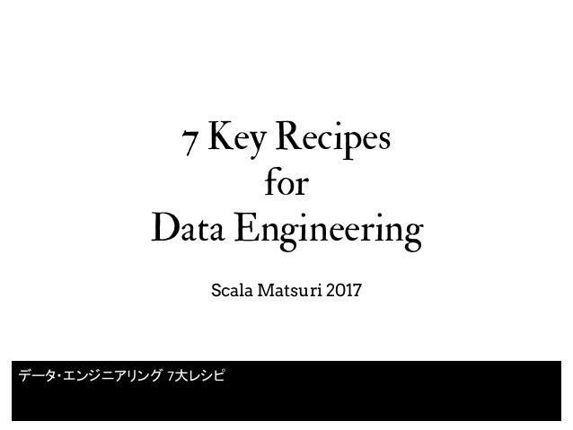 7 Key Recipes for Data Engineering Scala Matsuri 2017 データ・エンジニアリング 7大レシピ