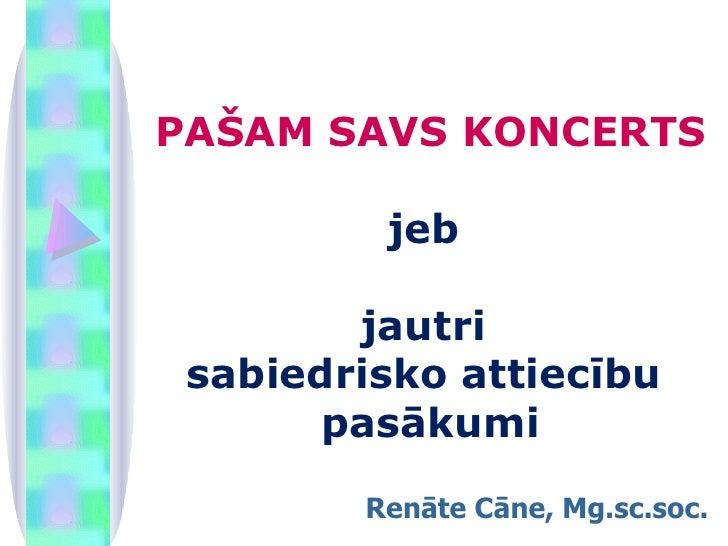 PAŠAM SAVS KONCERTS   jeb  jautri  sabiedrisko attiecību  pasākumi Renāte Cāne, Mg.sc.soc.