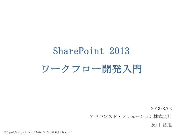 © Copyright 2013 Advanced Solution Co. Ltd, All Rights Reserved. SharePoint 2013 ワークフロー開発入門 2013/8/03 アドバンスド・ソリューション株式会社 及...