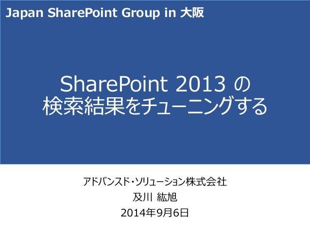SharePoint 2013 の 検索結果をチューニングする  アドバンスド・ソリューション株式会社  及川紘旭  2014年9月6日  Japan SharePoint Group in 大阪