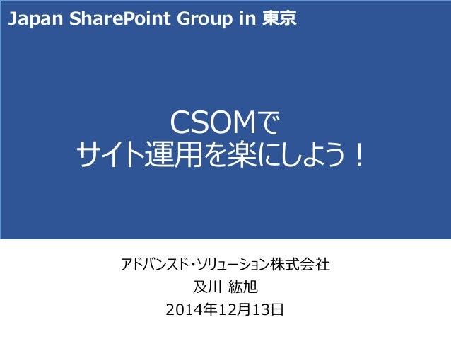 CSOMで サイト運用を楽にしよう!  アドバンスド・ソリューション株式会社  及川紘旭  2014年12月13日  Japan SharePoint Group in 東京