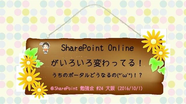 SharePoint Online がいろいろ変わってる! うちのポータルどうなるの(*'ω'*)!? @SharePoint 勉強会 #24 大阪(2016/10/1)