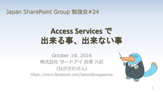 Access Services で 出来る事、出来ない事 October 1st, 2016 株式会社 サードアイ 長澤 久紀 (ながさわさん) https://www.facebook.com/lakesidenagasawa 1 Japan...
