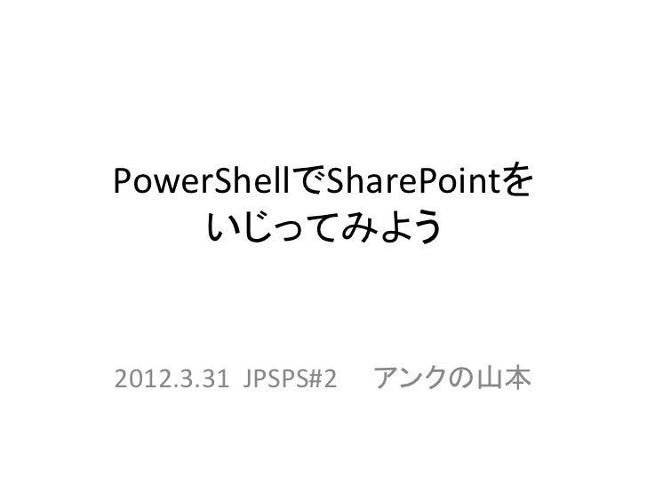 PowerShellでSharePointを    いじってみよう2012.3.31 JPSPS#2   アンクの山本