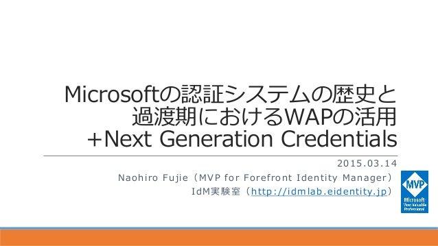 Microsoftの認証システムの歴史と 過渡期におけるWAPの活用 +Next Generation Credentials 2015.03.14 Naohiro Fujie(MVP for Forefront Identity Manage...