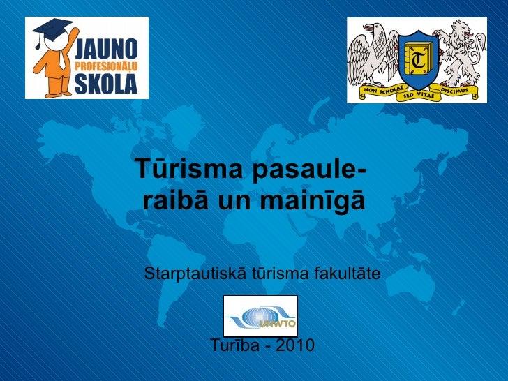 Tūrisma pasaule-  raibā un mainīgā Starptautiskā tūrisma fakultāte Turība - 2010