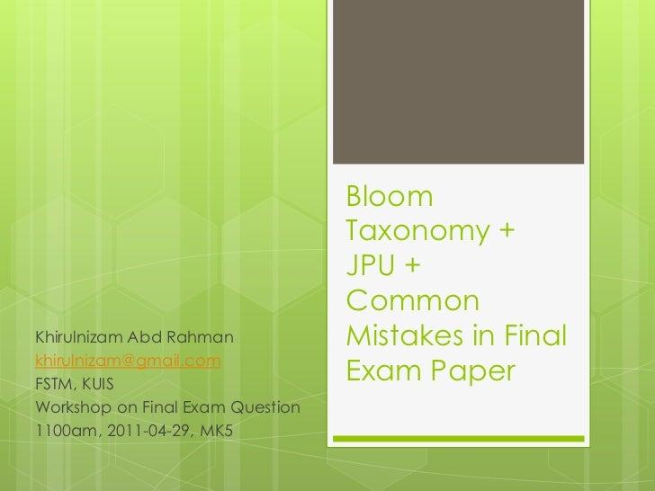Bloom Taxonomy + JPU + Common Mistakes in Final Exam Paper<br />KhirulnizamAbdRahman<br />khirulnizam@gmail.com<br />FSTM,...