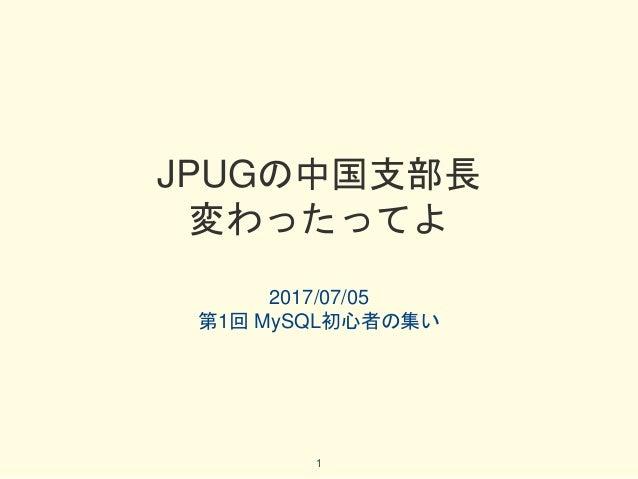 JPUGの中国支部長 変わったってよ 2017/07/05 第1回 MySQL初心者の集い 1