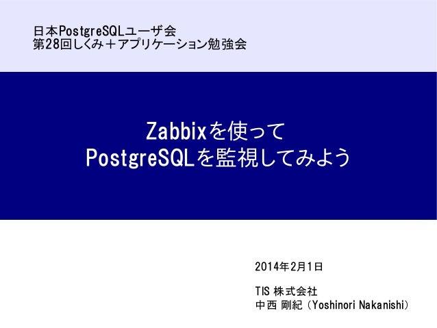日本PostgreSQLユーザ会 第28回しくみ+アプリケーション勉強会  Zabbixを使って PostgreSQLを監視してみよう  2014年2月1日 TIS 株式会社 中西 剛紀 (Yoshinori Nakanishi)
