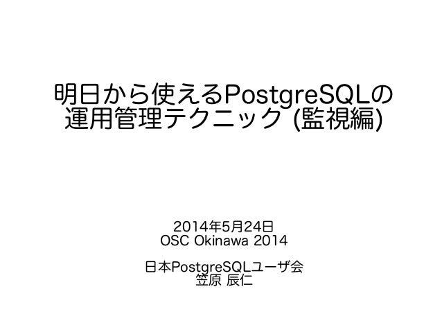 明日から使えるPostgreSQLの 運用管理テクニック (監視編) 2014年5月24日 OSC Okinawa 2014 日本PostgreSQLユーザ会 笠原 辰仁