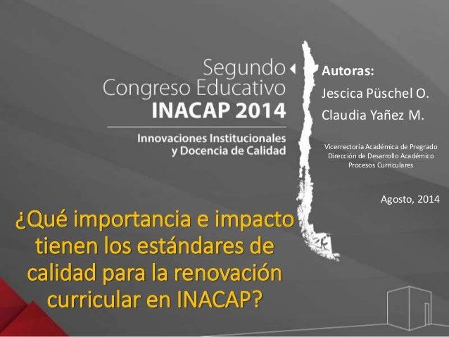 ¿Qué importancia e impacto  tienen los estándares de  calidad para la renovación  curricular en INACAP?  Autoras:  Jescica...