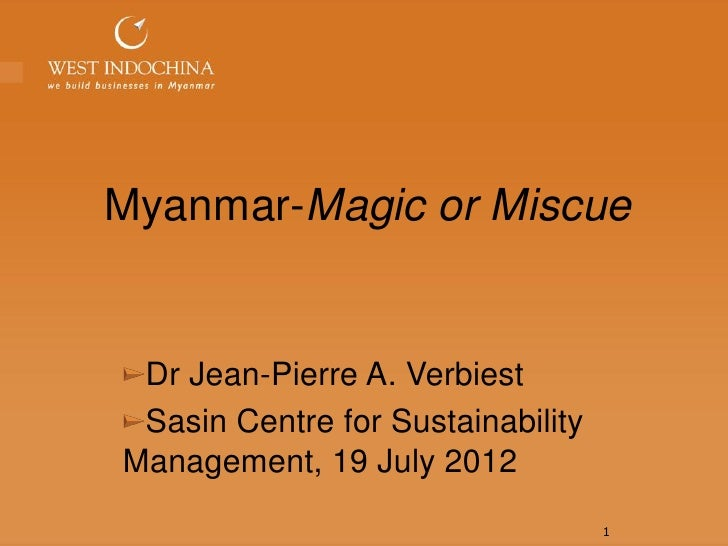 Myanmar-Magic or Miscue Dr Jean-Pierre A. Verbiest Sasin Centre for SustainabilityManagement, 19 July 2012                ...