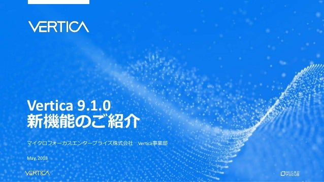 Vertica 9.1.0 新機能のご紹介 マイクロフォーカスエンタープライズ株式会社 Vertica事業部 May, 2018