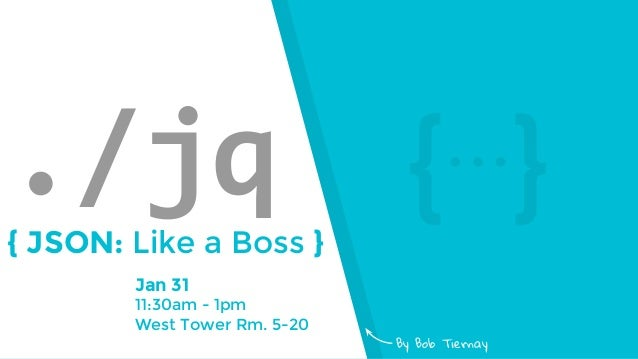 Jan 31 11:30am - 1pm West Tower Rm. 5-20 ./jq{ JSON: Like a Boss } By Bob Tiernay {⋯}