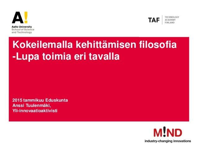 Kokeilemalla kehittämisen filosofia -Lupa toimia eri tavalla 2015 tammikuu Eduskunta Anssi Tuulenmäki, Yli-innovaatioaktiv...