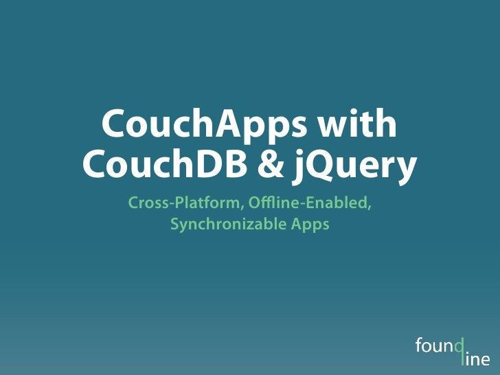 CouchApps withCouchDB & jQuery  Cross-Platform, Offline-Enabled,       Synchronizable Apps