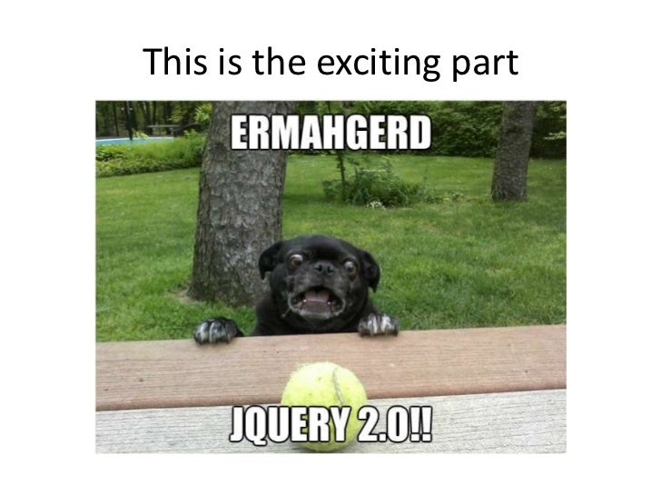 jQuery 2.0: Early 2013• Same API as jQuery 1.9• No major feature additions