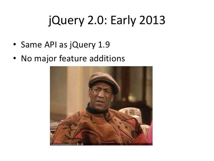 jQuery 2.0: Early 2013NO SUPPORTFOR IE6, IE7,NOT EVEN IE8
