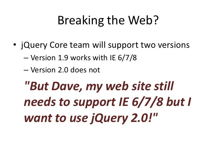"""jQuery 2.0: """"Tears of Joy"""" Policy• Include jQuery 1.9 only for oldIE:     !--[if lt IE 9]>         <script src=""""jquery-1.9..."""