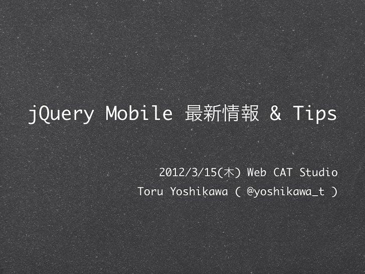 jQuery Mobile 最新情報 & Tips           2012/3/15(木) Web CAT Studio        Toru Yoshikawa ( @yoshikawa_t )