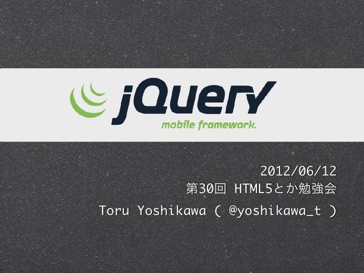 jQuery Mobile                      2012/06/12              第30回 HTML5とか勉強会Toru Yoshikawa ( @yoshikawa_t )