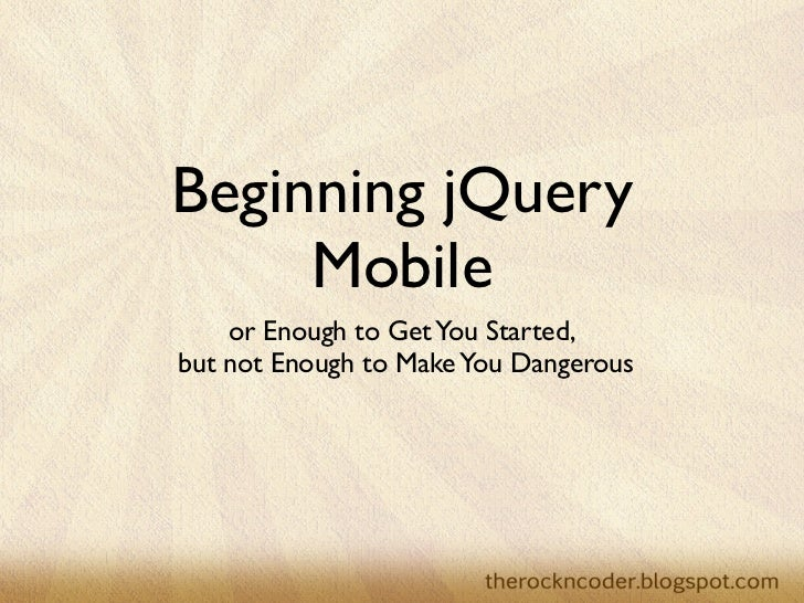 Beginning jQuery     Mobile    or Enough to Get You Started,but not Enough to Make You Dangerous