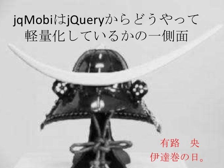 jqMobiはjQueryからどうやって  軽量化しているかの一側面               有路 央              伊達巻の日。