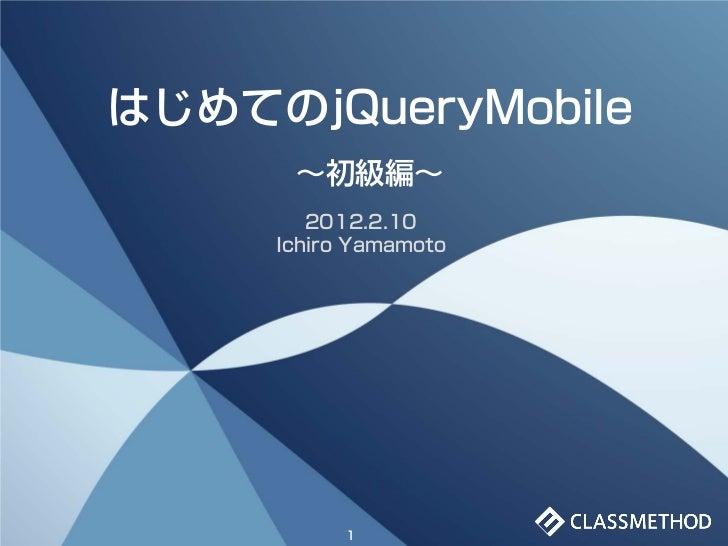はじめてのjQueryMobile      ~初級編~        2012.2.10     Ichiro Yamamoto           1
