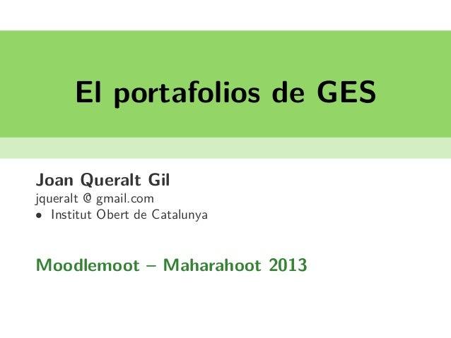El portafolios de GES Joan Queralt Gil jqueralt @ gmail.com • Institut Obert de Catalunya Moodlemoot – Maharahoot 2013