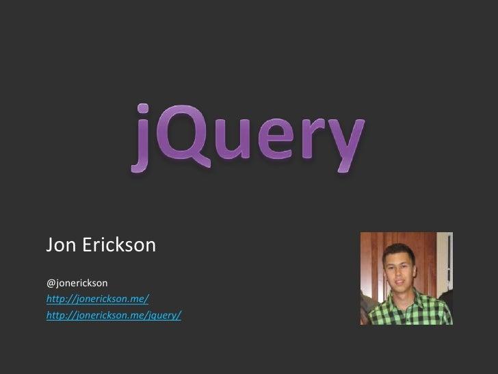 jQuery<br />Jon Erickson<br />@jonerickson<br />http://jonerickson.me/<br />http://jonerickson.me/jquery/<br />