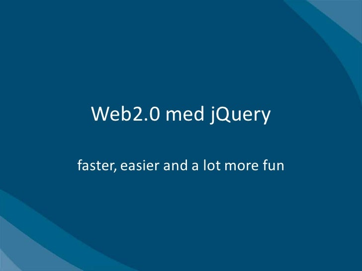 Web2.0 med jQuery  faster, easier and a lot more fun