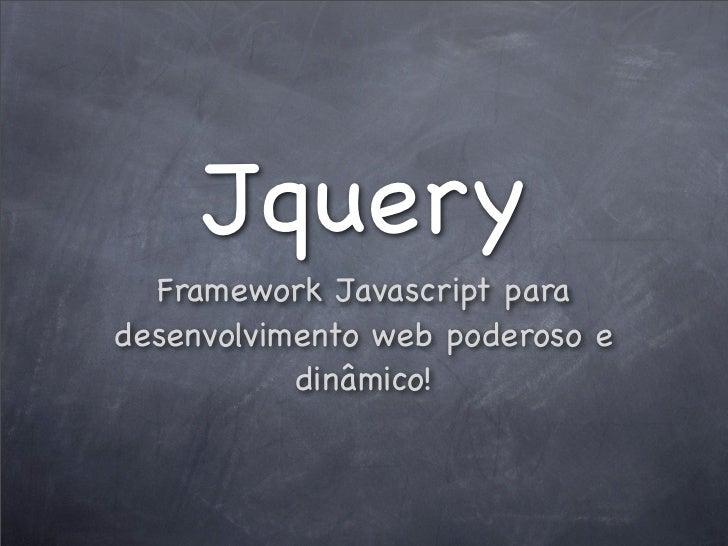 Jquery  Framework Javascript paradesenvolvimento web poderoso e           dinâmico!