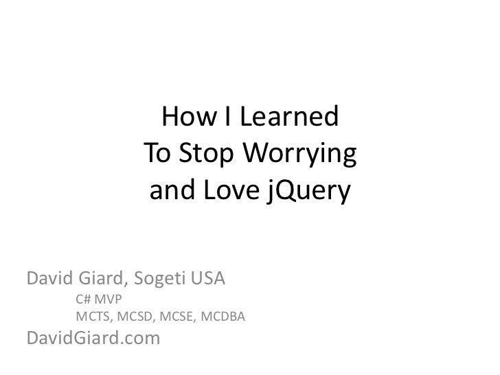 How I LearnedTo Stop Worryingand Love jQuery<br />David Giard, Sogeti USA<br />C# MVP<br />MCTS, MCSD, MCSE, MCDBA<br />...