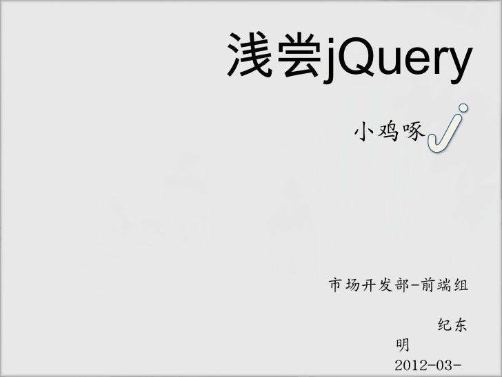 浅尝jQuery    小鸡啄   市场开发部-前端组           纪东       明       2012-03-