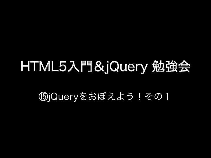 HTML5入門&jQuery 勉強会 ⑮jQueryをおぼえよう!その1
