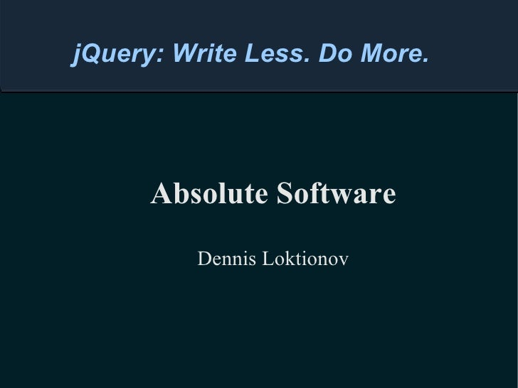 Absolute Software Dennis Loktionov jQuery: Write Less. Do More.