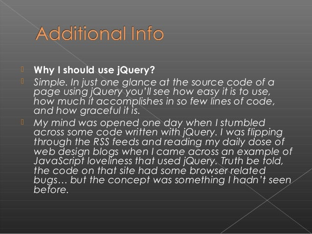  Why I should use jQuery?  Simple. In just one glance at the source code of a page using jQuery you'll see how easy it i...