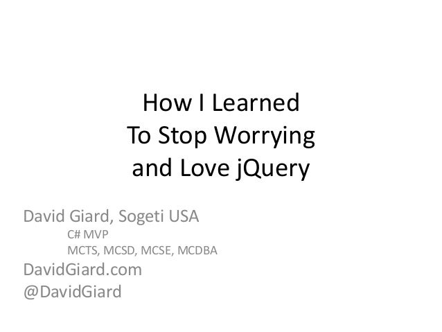 How I Learned              To Stop Worrying              and Love jQueryDavid Giard, Sogeti USA     C# MVP     MCTS, MCSD,...