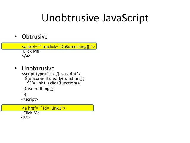 "Unobtrusive JavaScript• Obtrusive  <a href="""" onclick=""DoSomething();"">  Click Me  </a>• Unobtrusive  <script type=""text/j..."