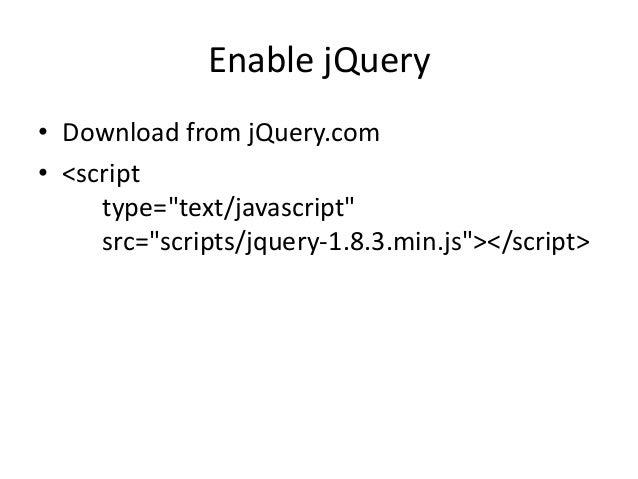 """Enable jQuery• Download from jQuery.com• <script     type=""""text/javascript""""     src=""""scripts/jquery-1.8.3.min.js""""></script>"""
