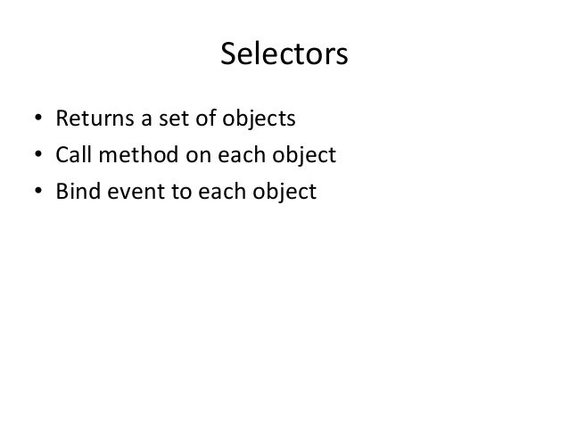 Selectors• Returns a set of objects• Call method on each object• Bind event to each object
