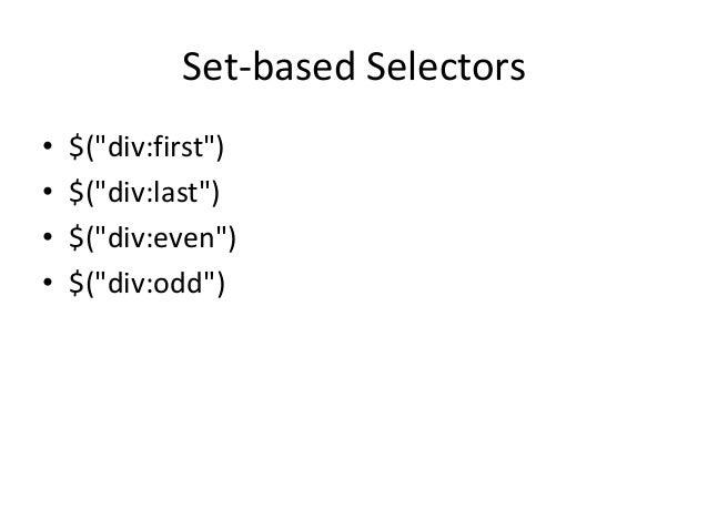 """Set-based Selectors•   $(""""div:first"""")•   $(""""div:last"""")•   $(""""div:even"""")•   $(""""div:odd"""")"""