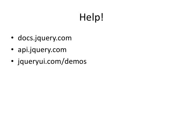 Help!• docs.jquery.com• api.jquery.com• jqueryui.com/demos