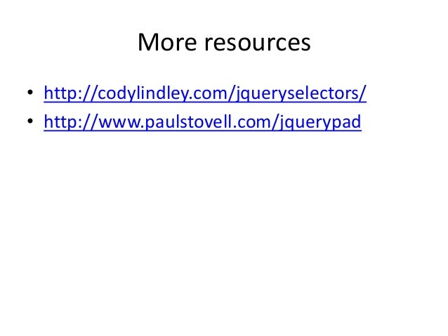 More resources• http://codylindley.com/jqueryselectors/• http://www.paulstovell.com/jquerypad