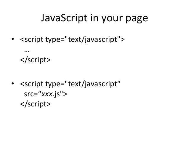 """JavaScript in your page• <script type=""""text/javascript"""">   …  </script>• <script type=""""text/javascript""""   src=""""xxx.js"""">  <..."""