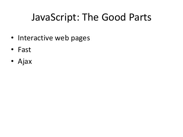 JavaScript: The Good Parts• Interactive web pages• Fast• Ajax