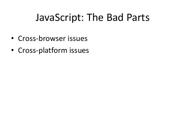 JavaScript: The Bad Parts• Cross-browser issues• Cross-platform issues