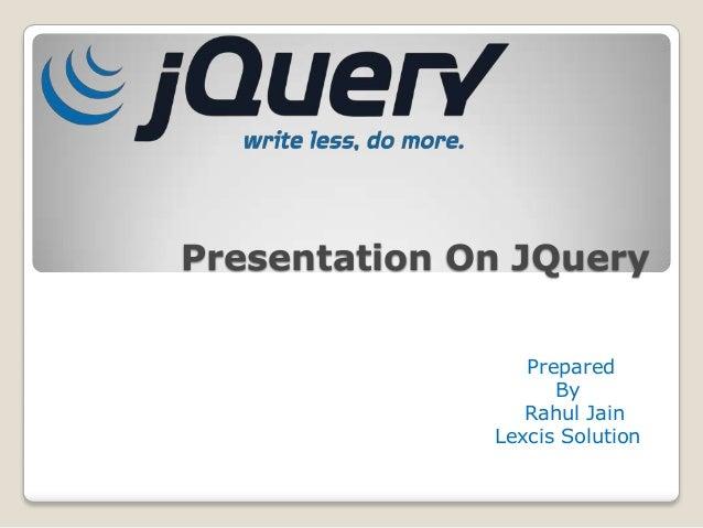 Presentation On JQuery                 Prepared                    By                 Rahul Jain              Lexcis Solut...