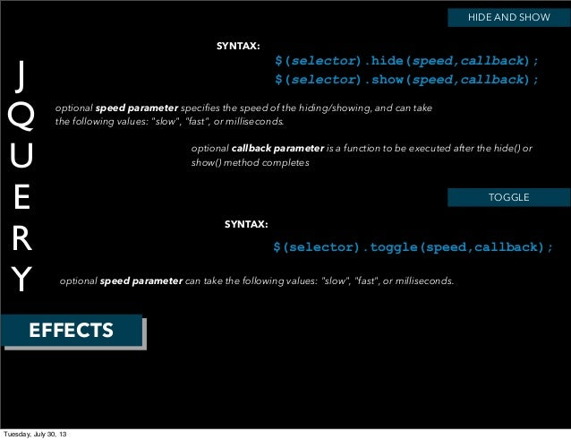 J Q U E R Y EFFECTS SYNTAX: HIDE AND SHOW $(selector).hide(speed,callback); $(selector).show(speed,callback); optional spe...