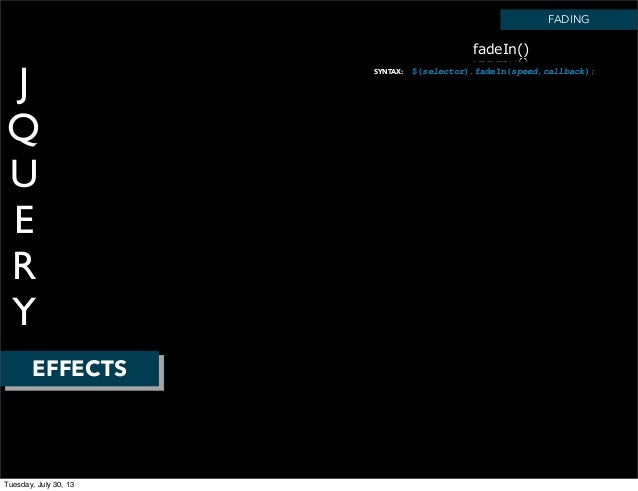 J Q U E R Y EFFECTS SYNTAX: FADING $(selector).fadeIn(speed,callback); fadeIn() Tuesday, July 30, 13